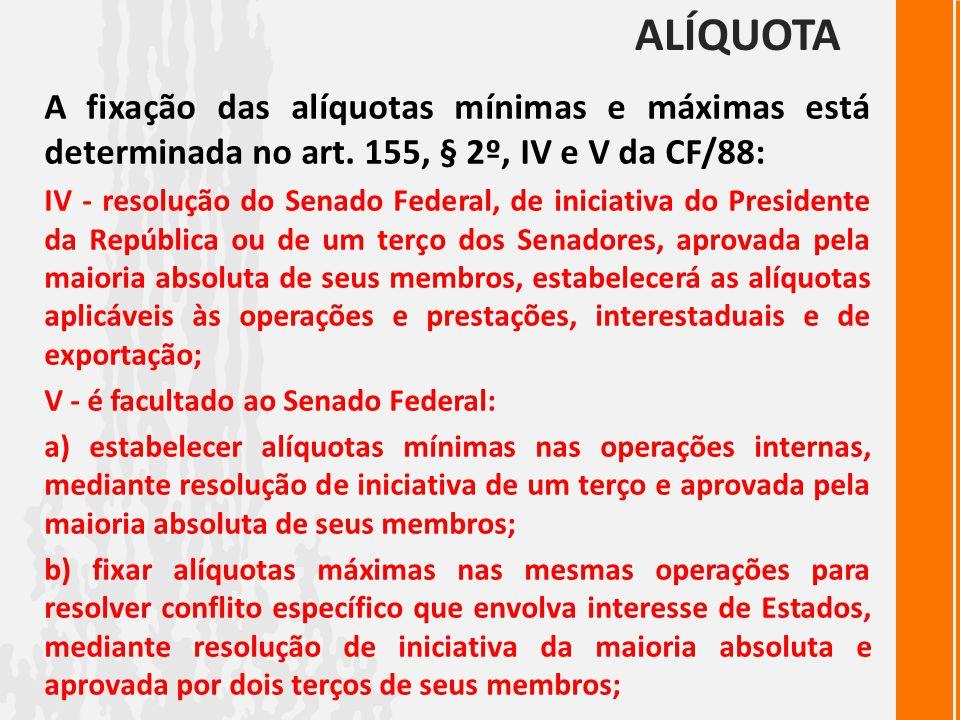 ALÍQUOTA A fixação das alíquotas mínimas e máximas está determinada no art. 155, § 2º, IV e V da CF/88: