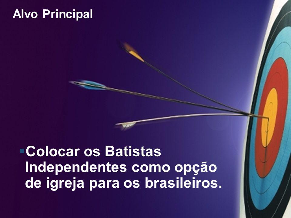 Alvo Principal Colocar os Batistas Independentes como opção de igreja para os brasileiros.