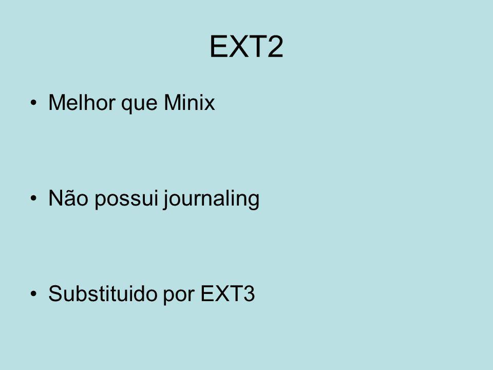 EXT2 Melhor que Minix Não possui journaling Substituido por EXT3