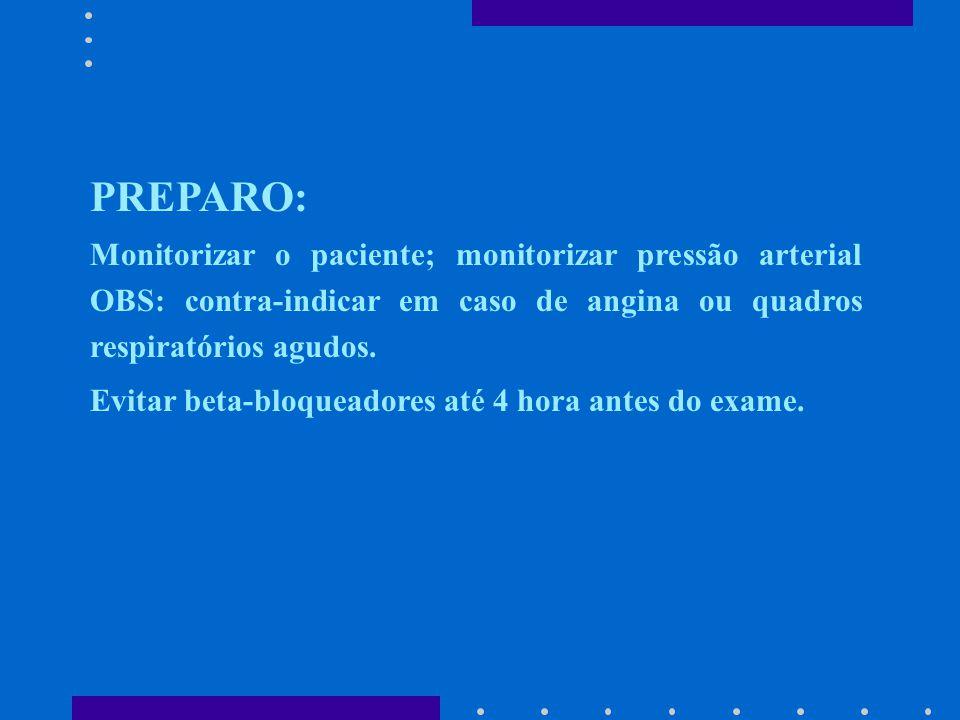 PREPARO: Monitorizar o paciente; monitorizar pressão arterial OBS: contra-indicar em caso de angina ou quadros respiratórios agudos.