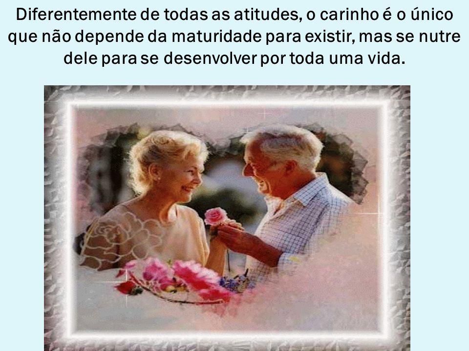 Diferentemente de todas as atitudes, o carinho é o único que não depende da maturidade para existir, mas se nutre dele para se desenvolver por toda uma vida.