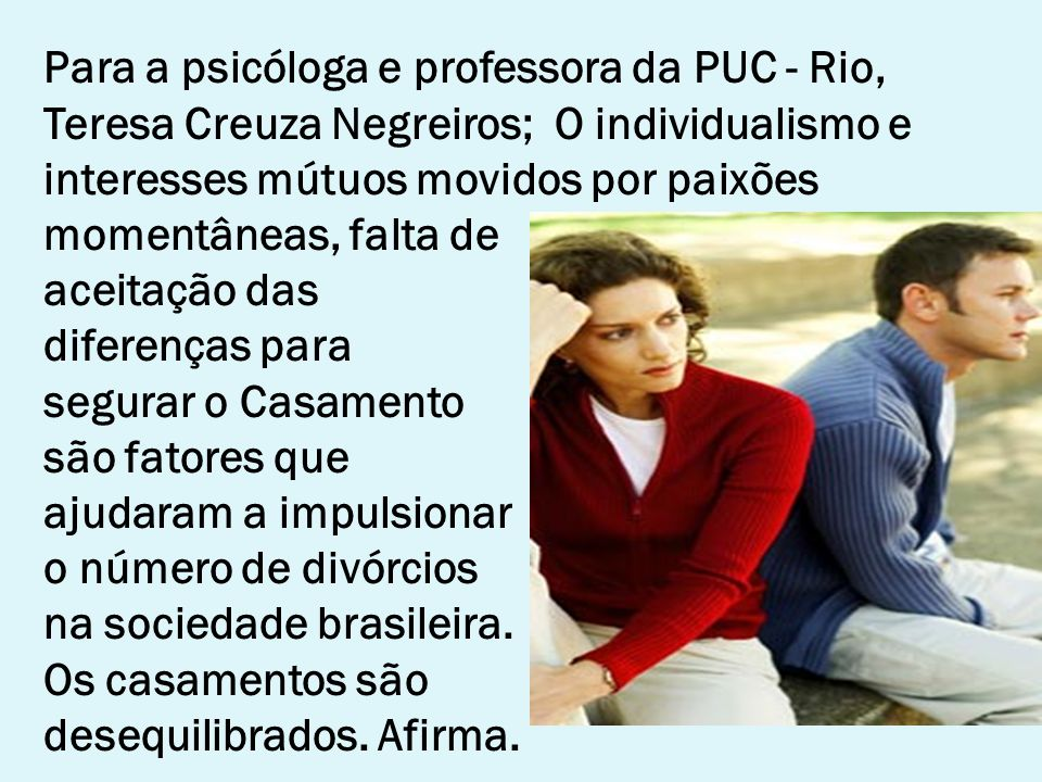Para a psicóloga e professora da PUC - Rio, Teresa Creuza Negreiros; O individualismo e interesses mútuos movidos por paixões momentâneas, falta de