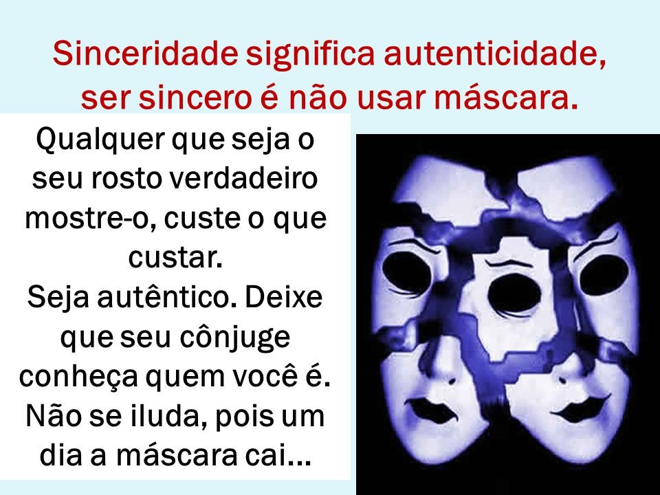 Sinceridade significa autenticidade, ser sincero é não usar máscara.