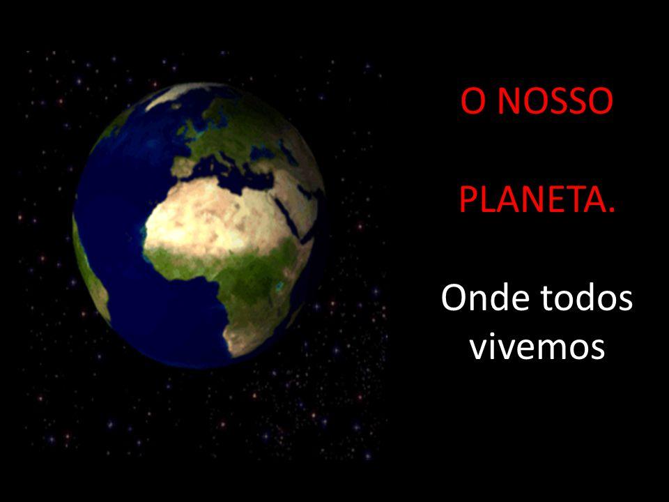 O NOSSO PLANETA. Onde todos vivemos