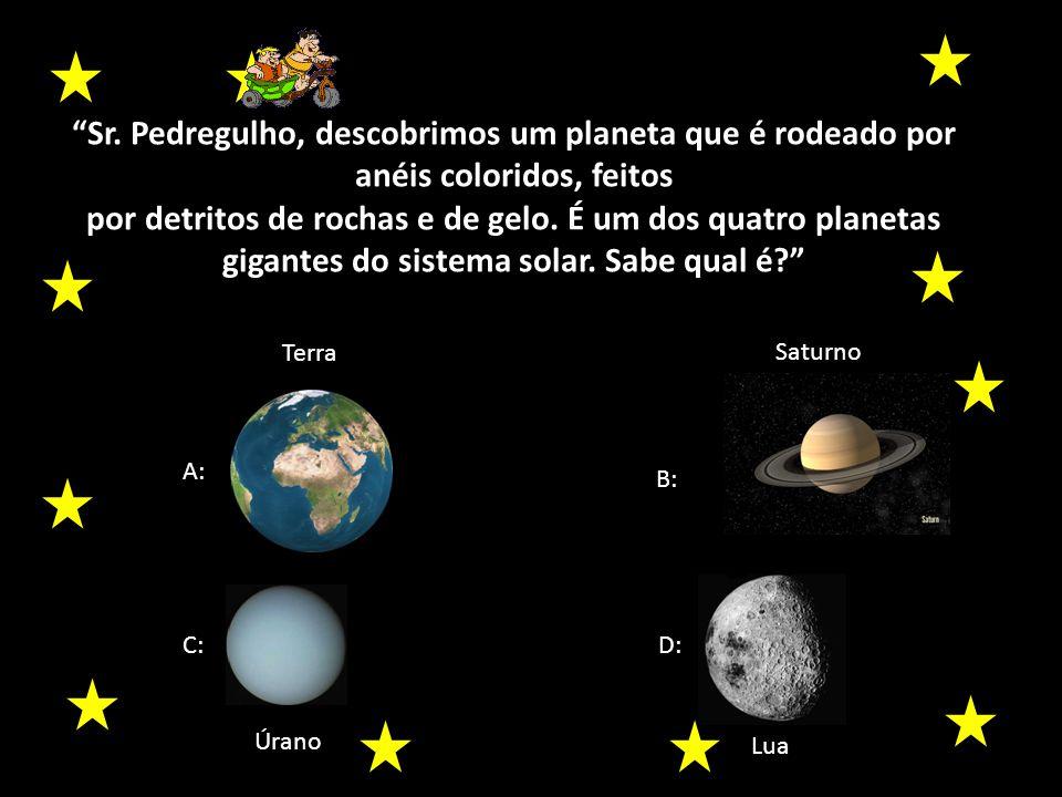 Sr. Pedregulho, descobrimos um planeta que é rodeado por anéis coloridos, feitos
