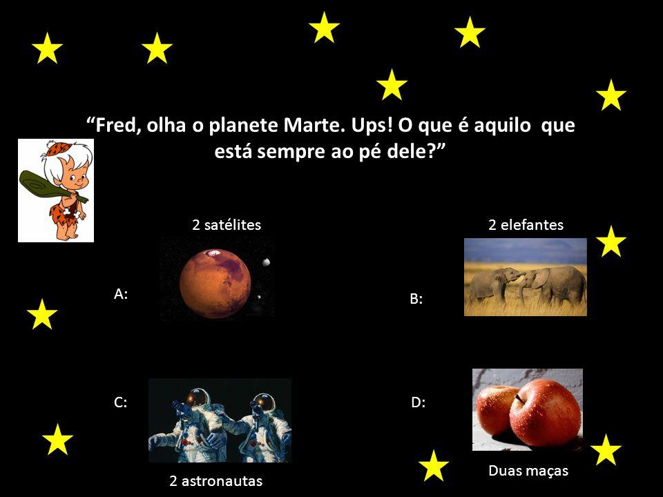 Fred, olha o planete Marte. Ups