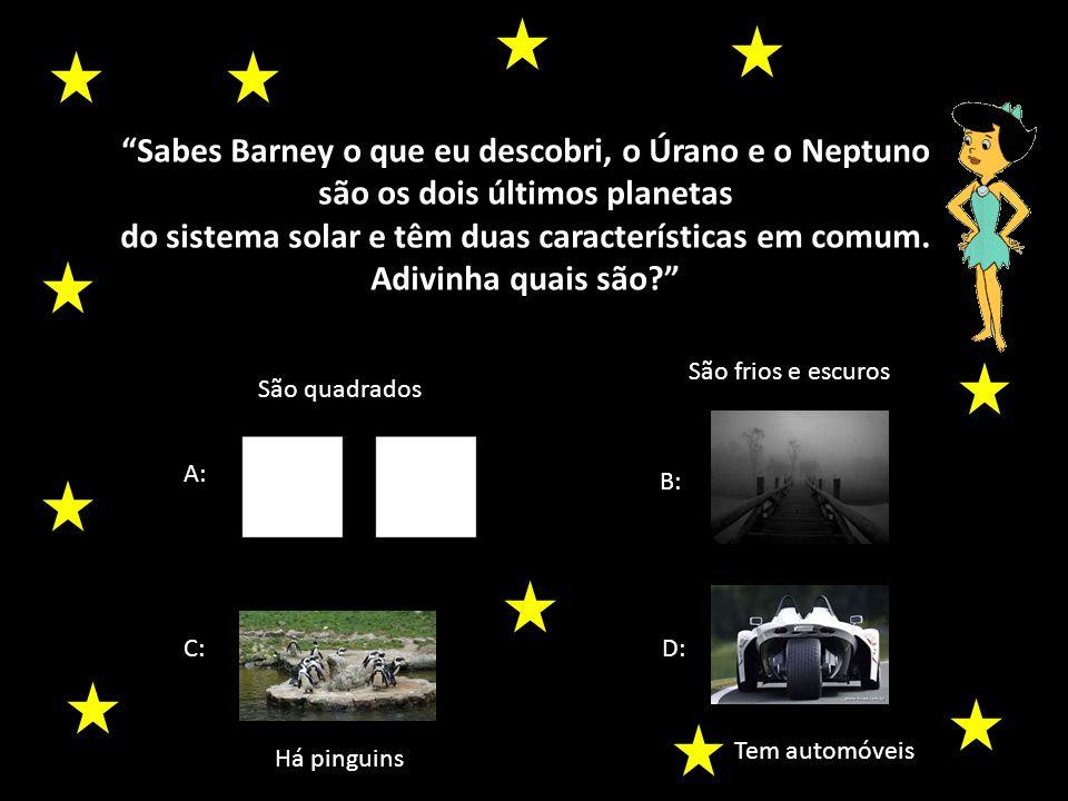 Sabes Barney o que eu descobri, o Úrano e o Neptuno são os dois últimos planetas