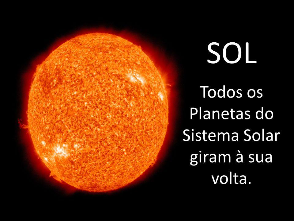 Todos os Planetas do Sistema Solar giram à sua volta.