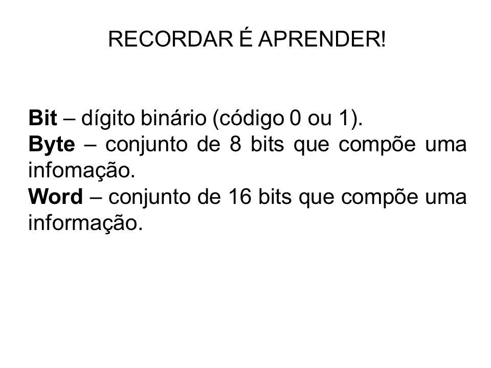 RECORDAR É APRENDER! Bit – dígito binário (código 0 ou 1). Byte – conjunto de 8 bits que compõe uma infomação.