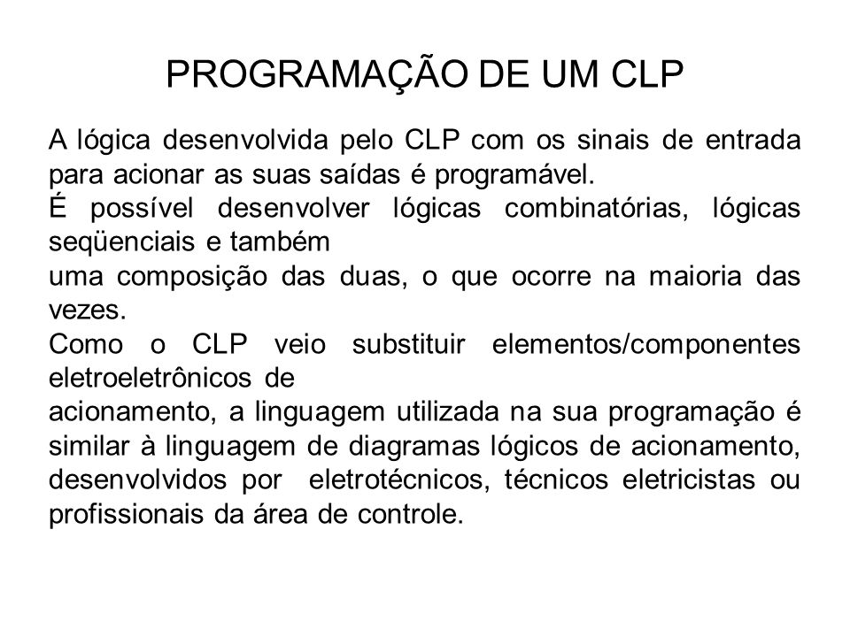 PROGRAMAÇÃO DE UM CLP A lógica desenvolvida pelo CLP com os sinais de entrada para acionar as suas saídas é programável.
