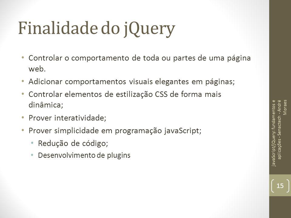 Finalidade do jQuery Controlar o comportamento de toda ou partes de uma página web. Adicionar comportamentos visuais elegantes em páginas;