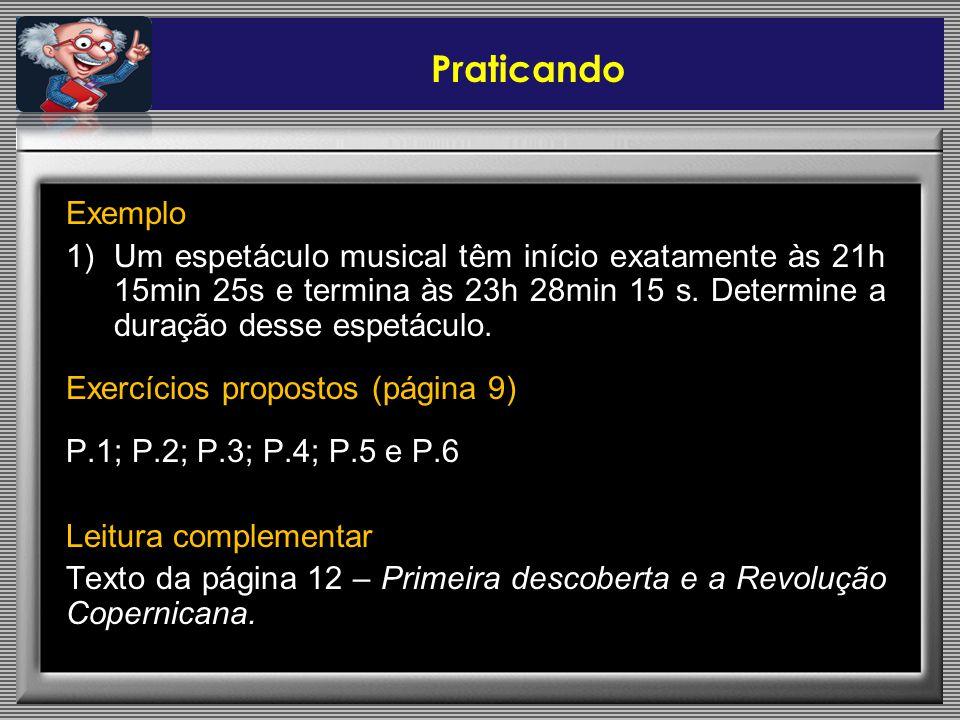 Praticando Exemplo. Um espetáculo musical têm início exatamente às 21h 15min 25s e termina às 23h 28min 15 s. Determine a duração desse espetáculo.