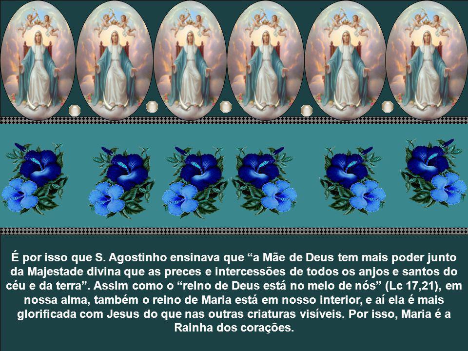 É por isso que S. Agostinho ensinava que a Mãe de Deus tem mais poder junto da Majestade divina que as preces e intercessões de todos os anjos e santos do céu e da terra . Assim como o reino de Deus está no meio de nós (Lc 17,21), em nossa alma, também o reino de Maria está em nosso interior, e aí ela é mais glorificada com Jesus do que nas outras criaturas visíveis. Por isso, Maria é a Rainha dos corações.