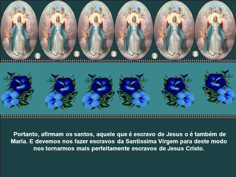 Portanto, afirmam os santos, aquele que é escravo de Jesus o é também de Maria.