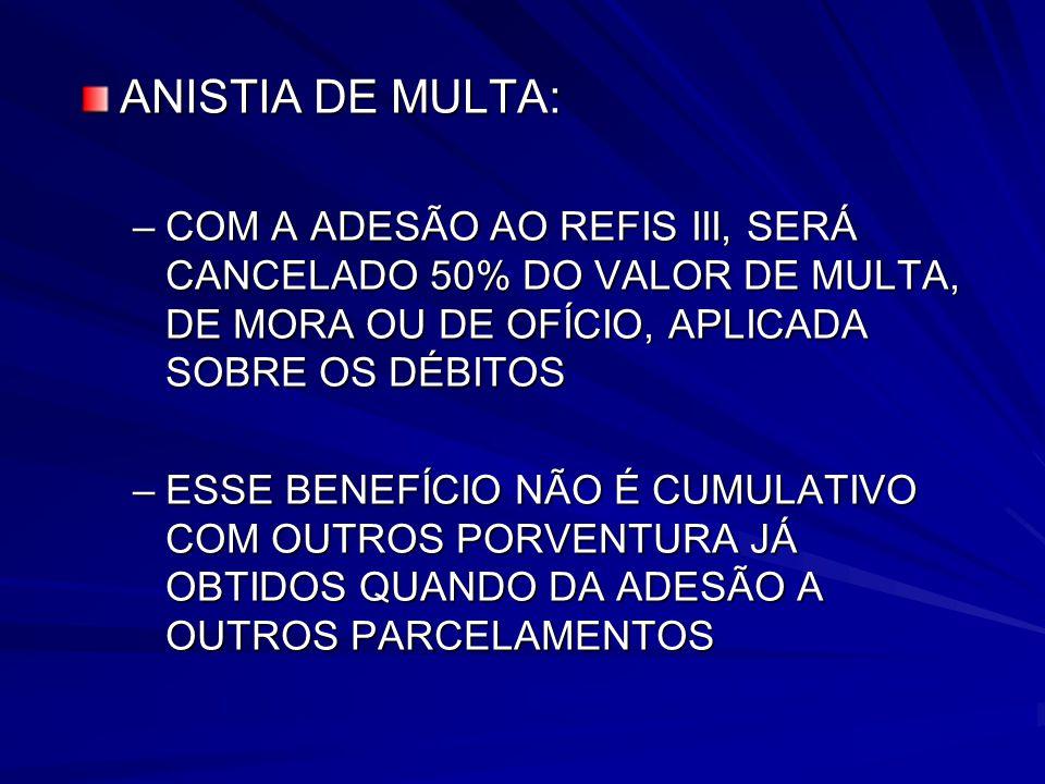 ANISTIA DE MULTA: COM A ADESÃO AO REFIS III, SERÁ CANCELADO 50% DO VALOR DE MULTA, DE MORA OU DE OFÍCIO, APLICADA SOBRE OS DÉBITOS.