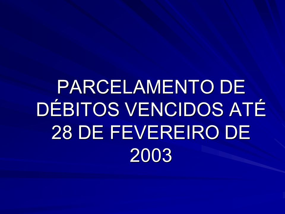 PARCELAMENTO DE DÉBITOS VENCIDOS ATÉ 28 DE FEVEREIRO DE 2003