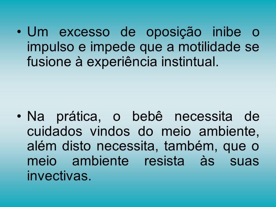 Um excesso de oposição inibe o impulso e impede que a motilidade se fusione à experiência instintual.
