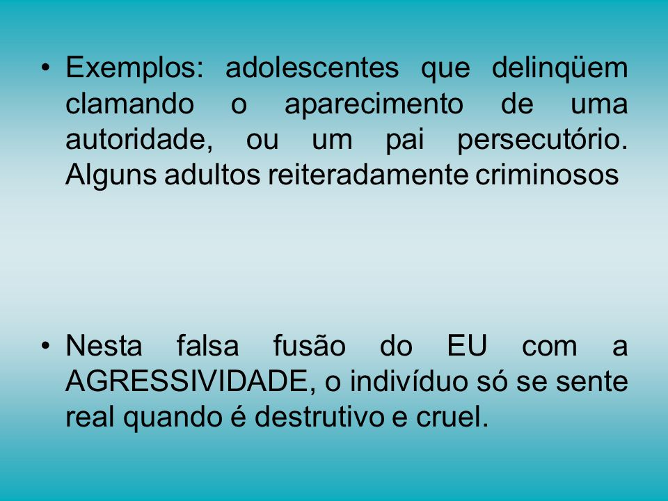 Exemplos: adolescentes que delinqüem clamando o aparecimento de uma autoridade, ou um pai persecutório. Alguns adultos reiteradamente criminosos