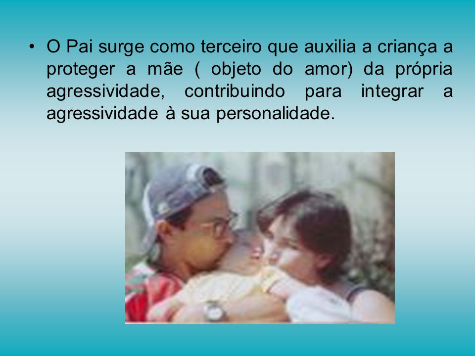 O Pai surge como terceiro que auxilia a criança a proteger a mãe ( objeto do amor) da própria agressividade, contribuindo para integrar a agressividade à sua personalidade.