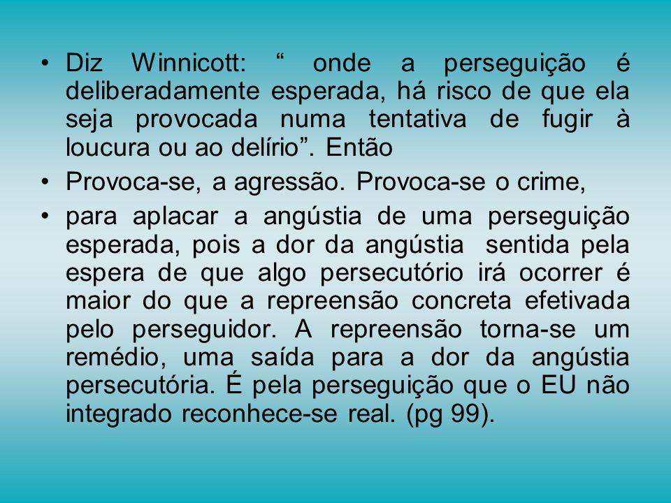 Diz Winnicott: onde a perseguição é deliberadamente esperada, há risco de que ela seja provocada numa tentativa de fugir à loucura ou ao delírio . Então