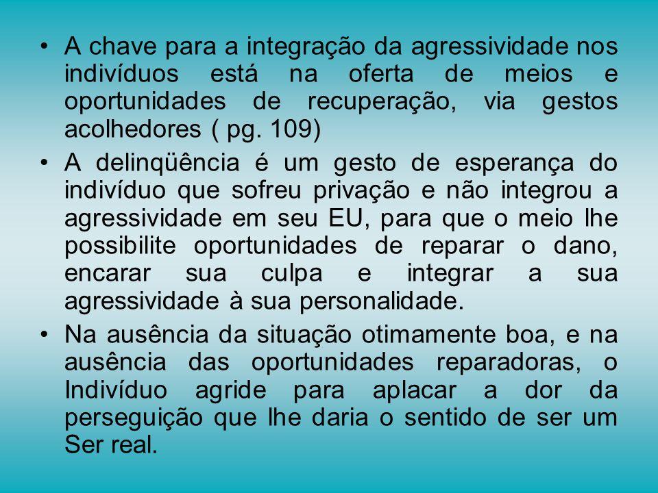 A chave para a integração da agressividade nos indivíduos está na oferta de meios e oportunidades de recuperação, via gestos acolhedores ( pg. 109)