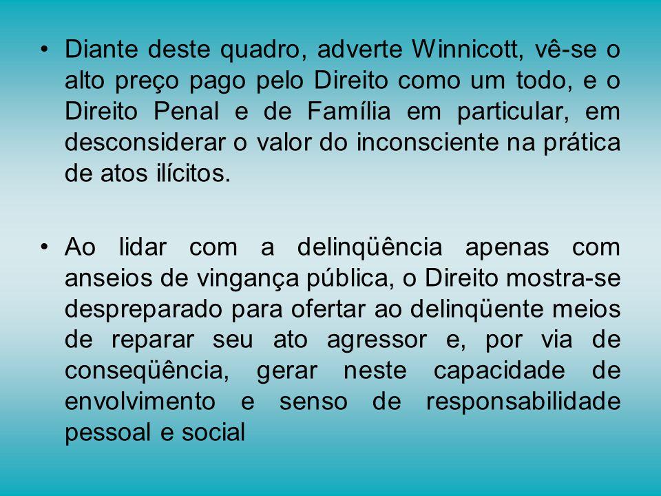 Diante deste quadro, adverte Winnicott, vê-se o alto preço pago pelo Direito como um todo, e o Direito Penal e de Família em particular, em desconsiderar o valor do inconsciente na prática de atos ilícitos.