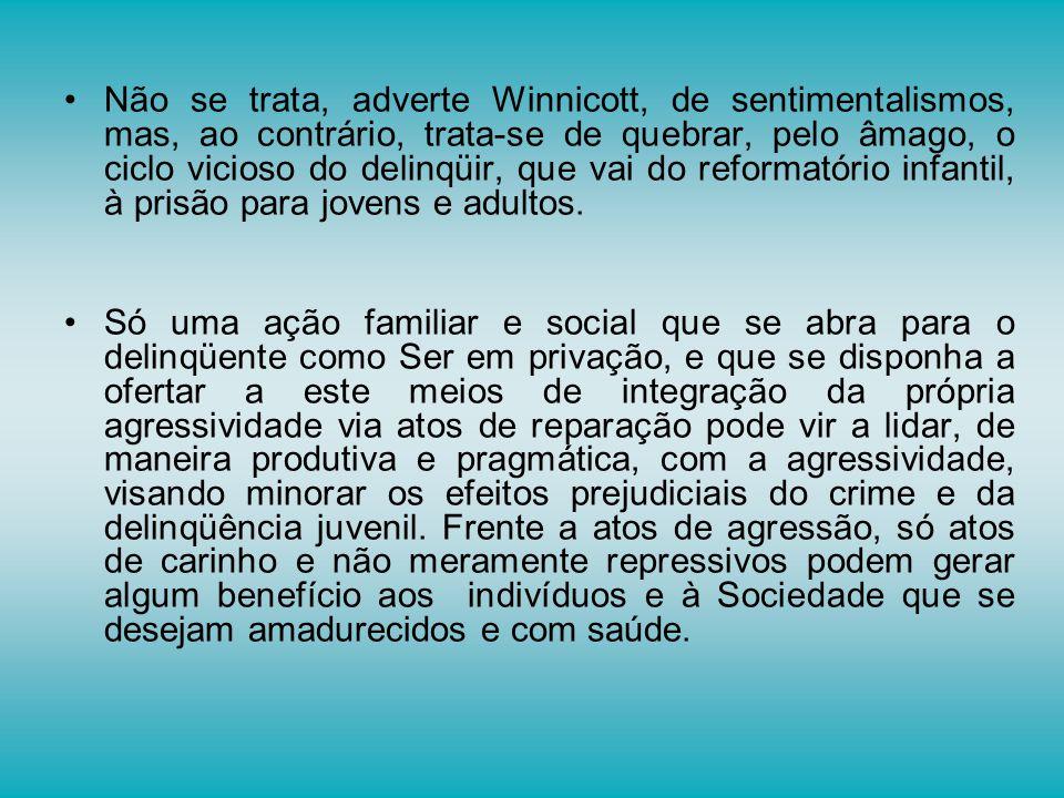 Não se trata, adverte Winnicott, de sentimentalismos, mas, ao contrário, trata-se de quebrar, pelo âmago, o ciclo vicioso do delinqüir, que vai do reformatório infantil, à prisão para jovens e adultos.