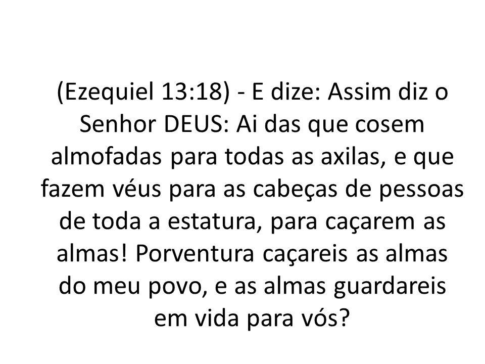 (Ezequiel 13:18) - E dize: Assim diz o Senhor DEUS: Ai das que cosem almofadas para todas as axilas, e que fazem véus para as cabeças de pessoas de toda a estatura, para caçarem as almas.
