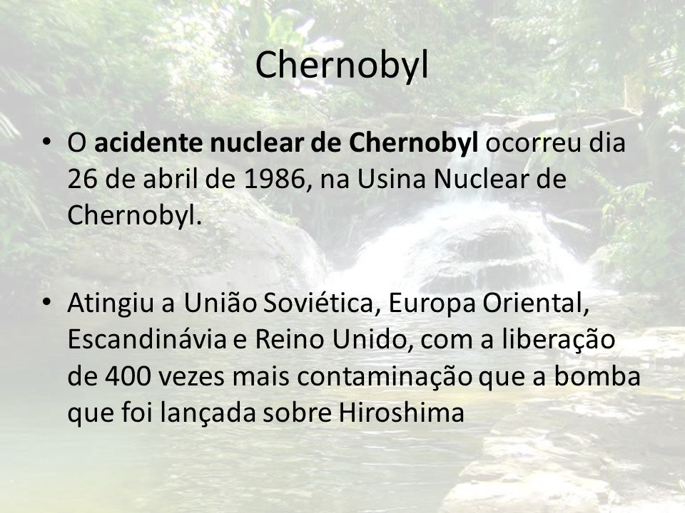 Chernobyl O acidente nuclear de Chernobyl ocorreu dia 26 de abril de 1986, na Usina Nuclear de Chernobyl.