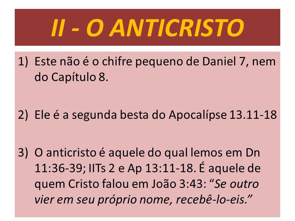 II - O ANTICRISTO Este não é o chifre pequeno de Daniel 7, nem do Capítulo 8. Ele é a segunda besta do Apocalípse 13.11-18.