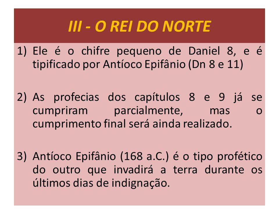 III - O REI DO NORTE Ele é o chifre pequeno de Daniel 8, e é tipificado por Antíoco Epifânio (Dn 8 e 11)