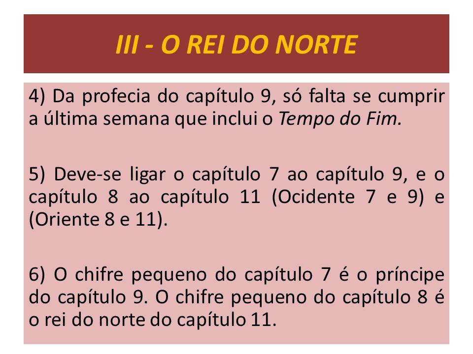 III - O REI DO NORTE 4) Da profecia do capítulo 9, só falta se cumprir a última semana que inclui o Tempo do Fim.