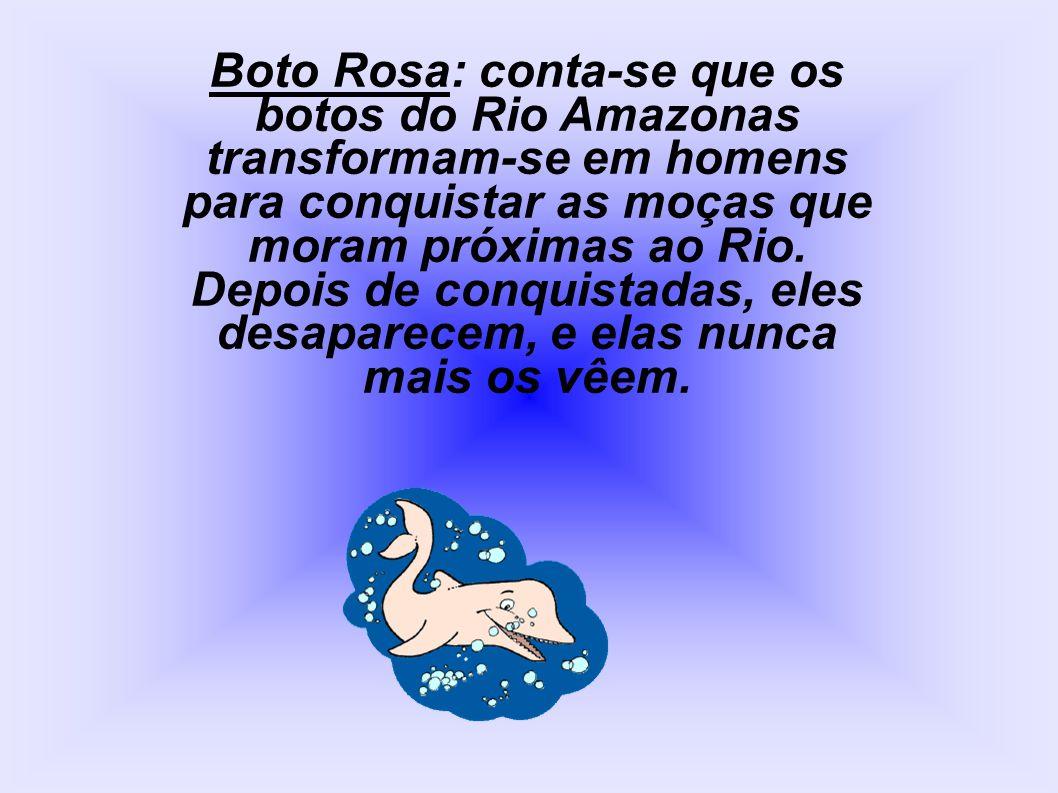 Boto Rosa: conta-se que os botos do Rio Amazonas transformam-se em homens para conquistar as moças que moram próximas ao Rio.