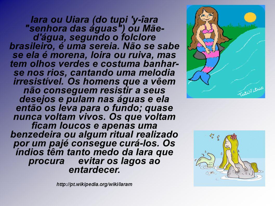 Iara ou Uiara (do tupi y-îara senhora das águas ) ou Mãe- d água, segundo o folclore brasileiro, é uma sereia. Não se sabe se ela é morena, loira ou ruiva, mas tem olhos verdes e costuma banhar- se nos rios, cantando uma melodia irresistível. Os homens que a vêem não conseguem resistir a seus desejos e pulam nas águas e ela então os leva para o fundo; quase nunca voltam vivos. Os que voltam ficam loucos e apenas uma benzedeira ou algum ritual realizado por um pajé consegue curá-los. Os índios têm tanto medo da Iara que procura evitar os lagos ao entardecer.