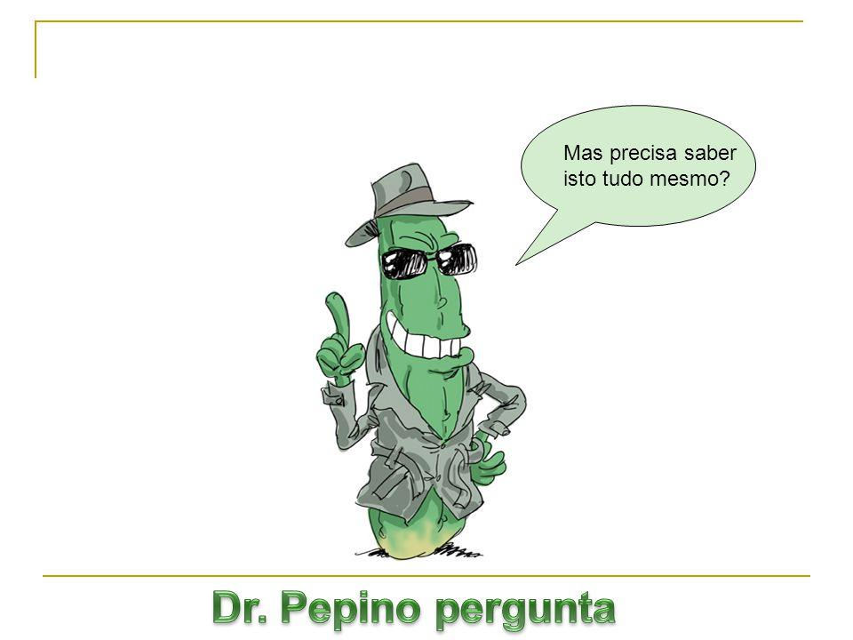 Mas precisa saber isto tudo mesmo Dr. Pepino pergunta