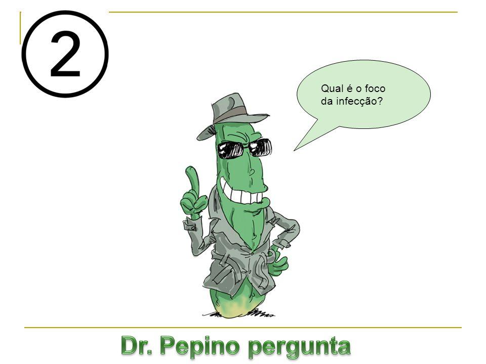 Qual é o foco da infecção Dr. Pepino pergunta