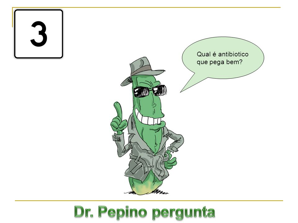 Qual é antibiotico que pega bem Dr. Pepino pergunta