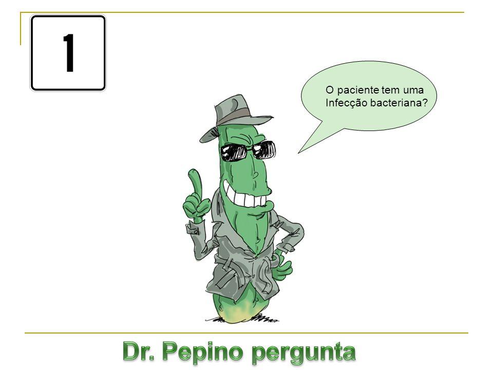 O paciente tem uma Infecção bacteriana Dr. Pepino pergunta