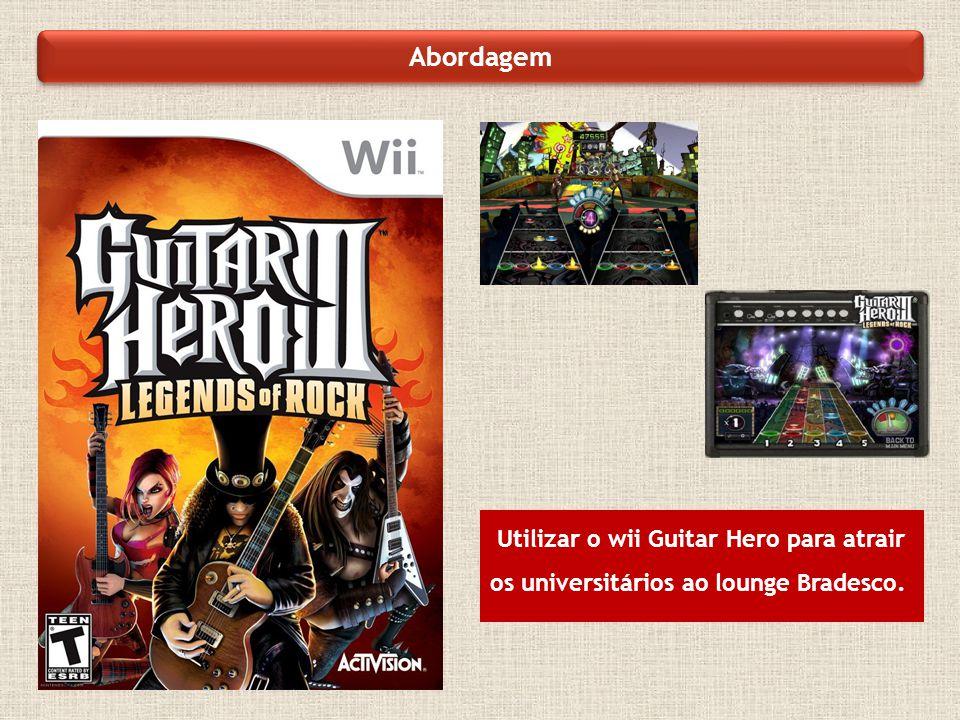 Abordagem Utilizar o wii Guitar Hero para atrair os universitários ao lounge Bradesco.