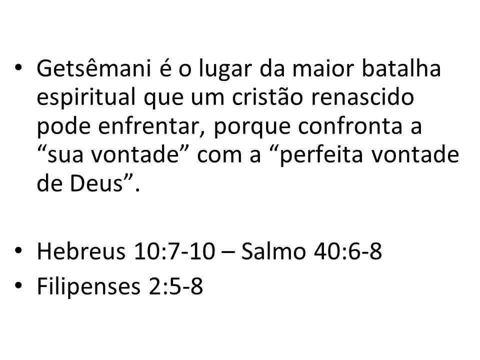 Getsêmani é o lugar da maior batalha espiritual que um cristão renascido pode enfrentar, porque confronta a sua vontade com a perfeita vontade de Deus .