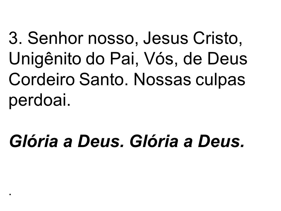 3. Senhor nosso, Jesus Cristo, Unigênito do Pai, Vós, de Deus Cordeiro Santo.
