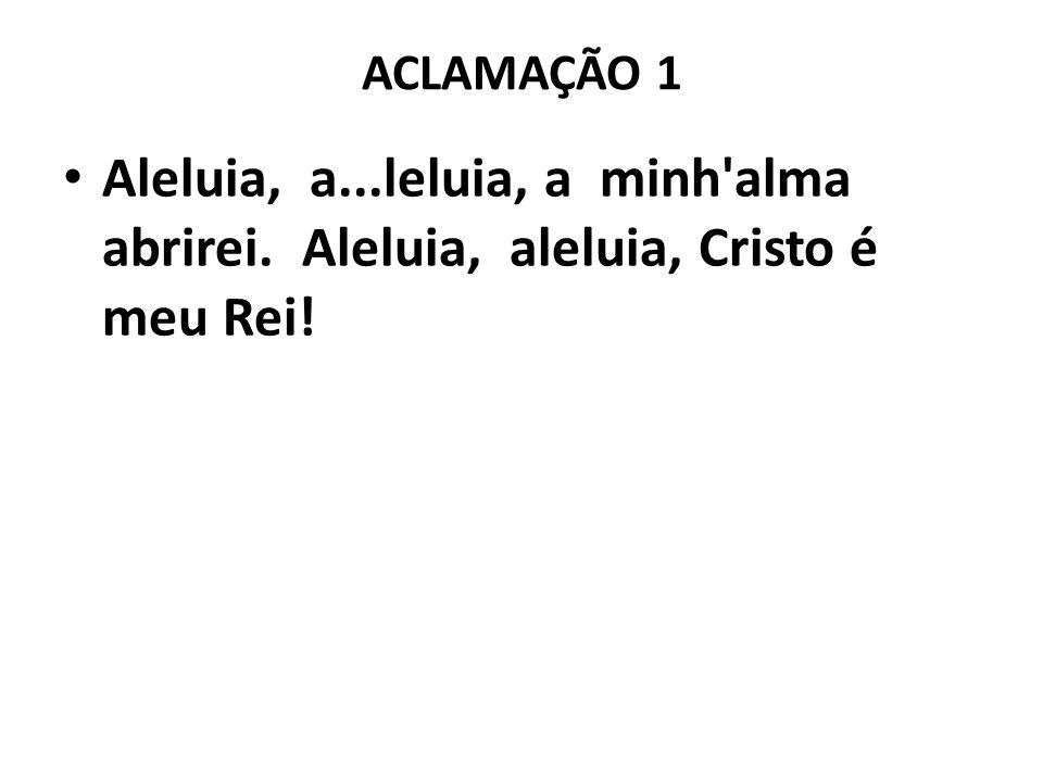 ACLAMAÇÃO 1 Aleluia, a...leluia, a minh alma abrirei. Aleluia, aleluia, Cristo é meu Rei!
