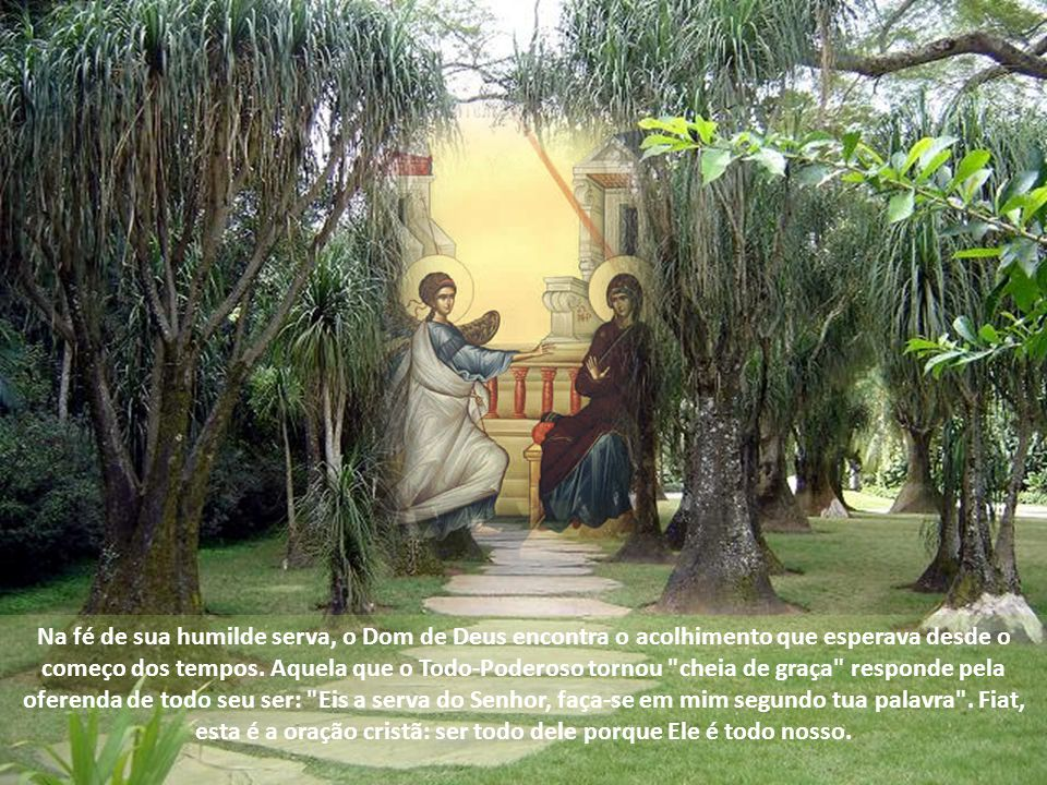 Na fé de sua humilde serva, o Dom de Deus encontra o acolhimento que esperava desde o começo dos tempos.