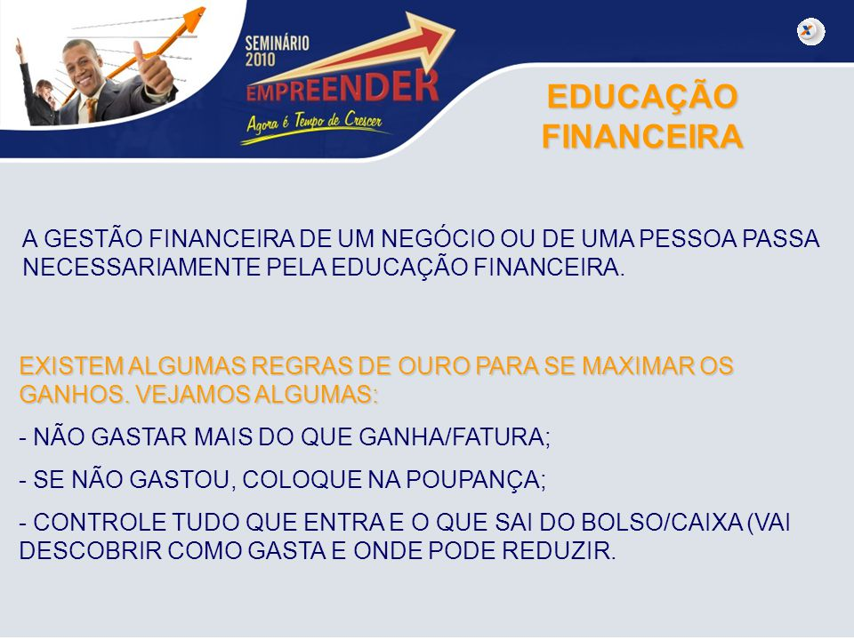 EDUCAÇÃO FINANCEIRA A GESTÃO FINANCEIRA DE UM NEGÓCIO OU DE UMA PESSOA PASSA NECESSARIAMENTE PELA EDUCAÇÃO FINANCEIRA.
