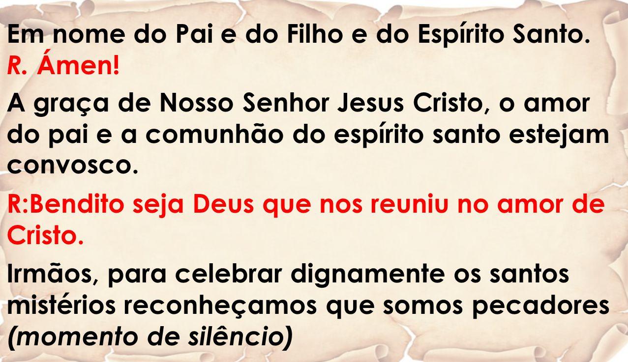 Em nome do Pai e do Filho e do Espírito Santo. R. Ámen!
