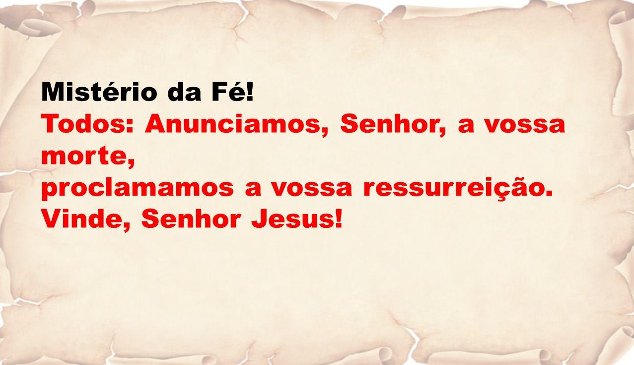 Mistério da Fé. Todos: Anunciamos, Senhor, a vossa morte, proclamamos a vossa ressurreição.