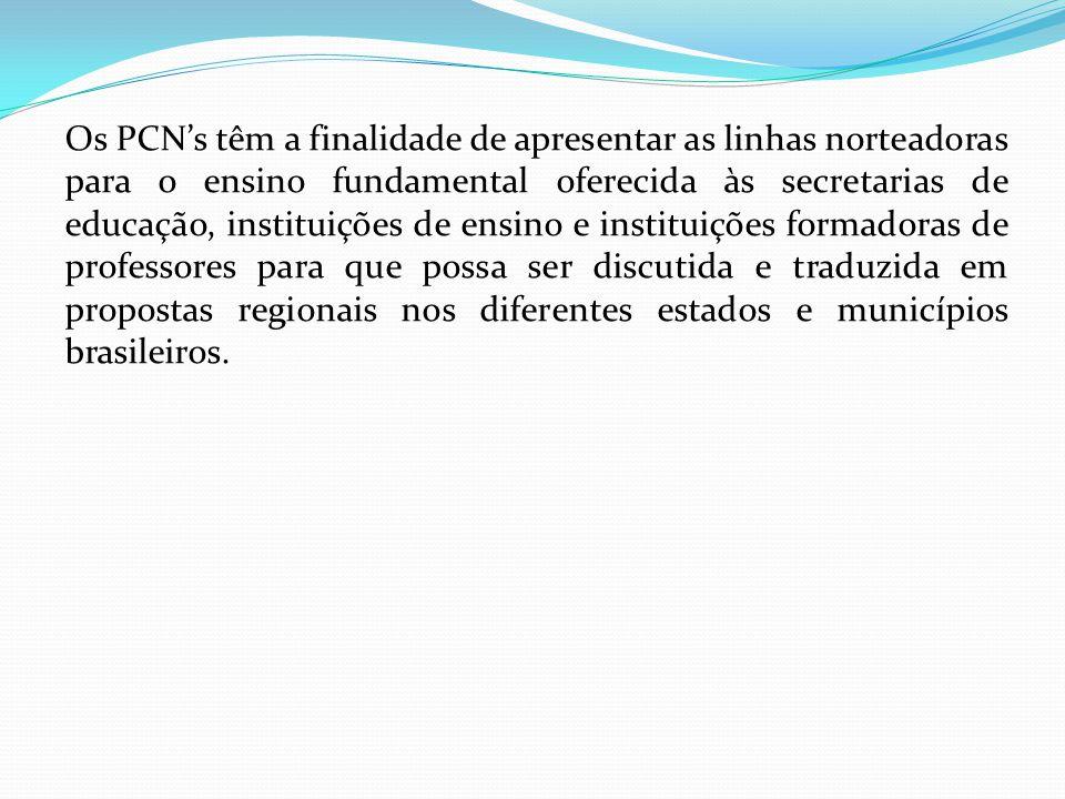 Os PCN's têm a finalidade de apresentar as linhas norteadoras para o ensino fundamental oferecida às secretarias de educação, instituições de ensino e instituições formadoras de professores para que possa ser discutida e traduzida em propostas regionais nos diferentes estados e municípios brasileiros.