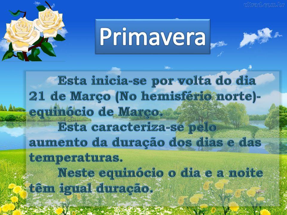 Primavera Esta inicia-se por volta do dia 21 de Março (No hemisfério norte)- equinócio de Março.
