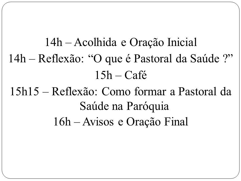14h – Acolhida e Oração Inicial 14h – Reflexão: O que é Pastoral da Saúde 15h – Café 15h15 – Reflexão: Como formar a Pastoral da Saúde na Paróquia 16h – Avisos e Oração Final