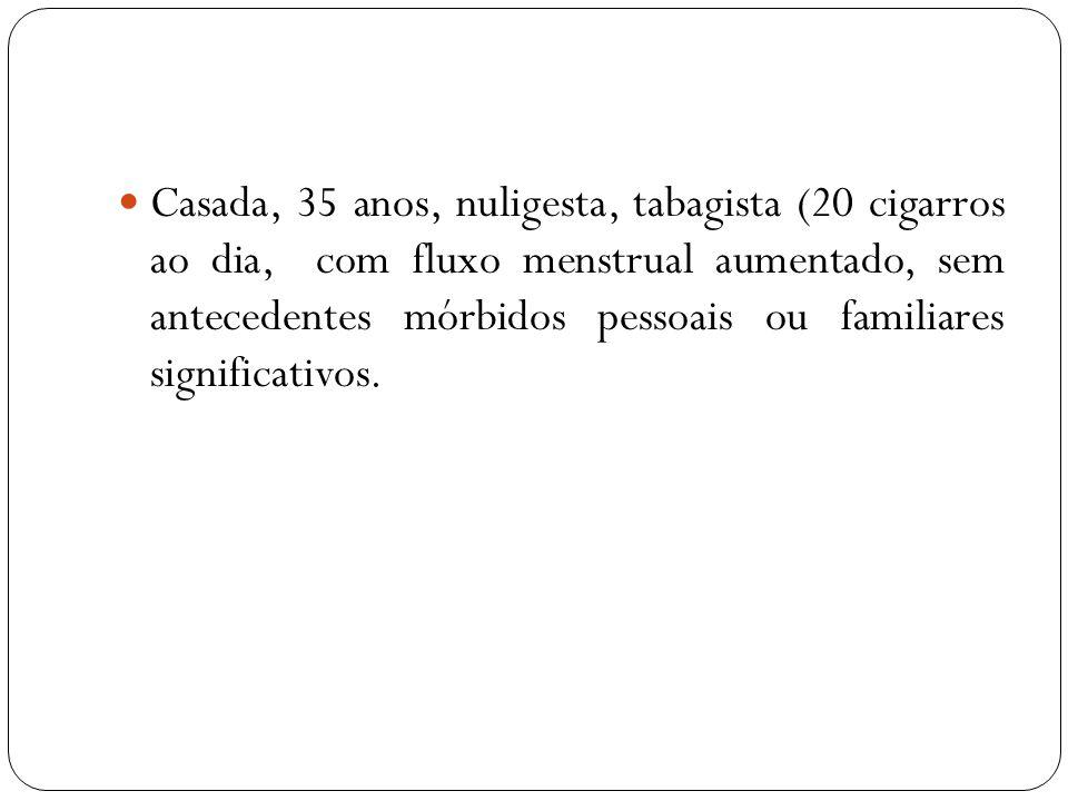 Casada, 35 anos, nuligesta, tabagista (20 cigarros ao dia, com fluxo menstrual aumentado, sem antecedentes mórbidos pessoais ou familiares significativos.